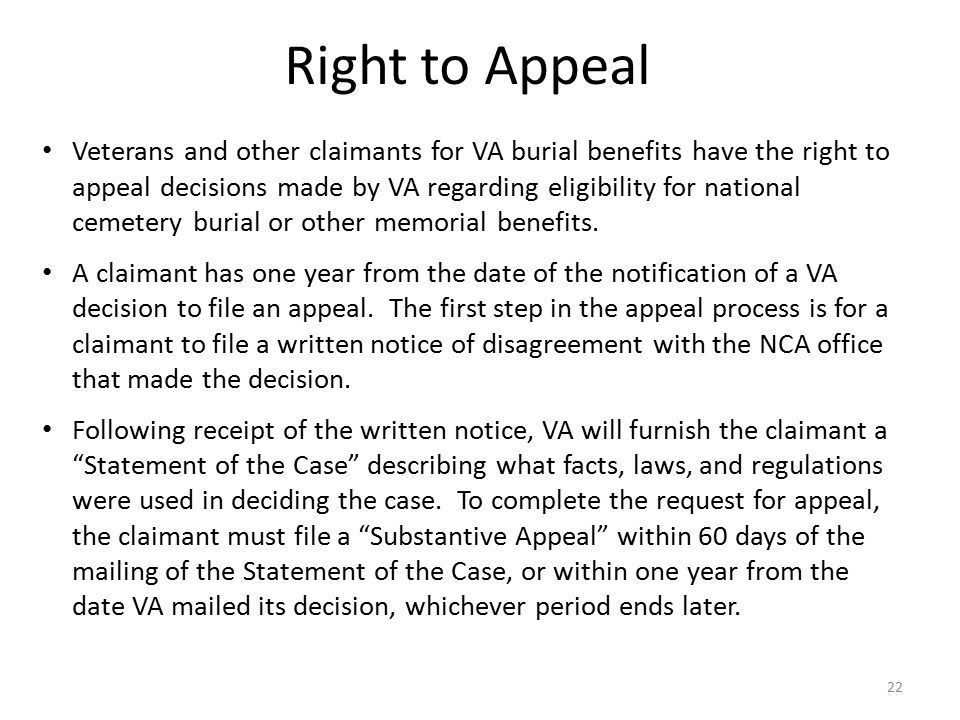 22 Veterans and other claimants for VA burial benefits have the right to appeal decisions made by VA regarding eligibility for national cemetery burial or other memorial benefits.