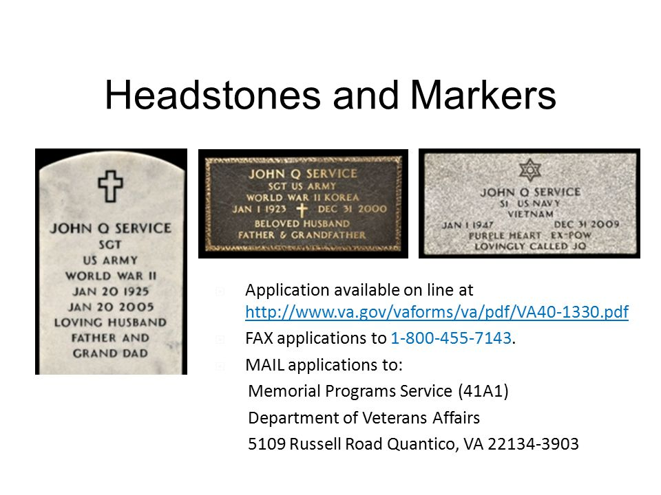Headstones and Markers  Application available on line at http://www.va.gov/vaforms/va/pdf/VA40-1330.pdf  FAX applications to 1-800-455-7143.