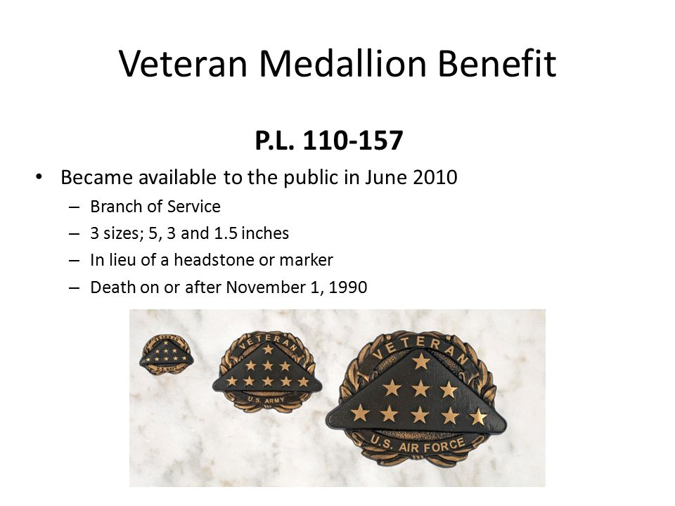 Veteran Medallion Benefit P.L. 110-157 Became available to the public in June 2010 – Branch of Service – 3 sizes; 5, 3 and 1.5 inches – In lieu of a h