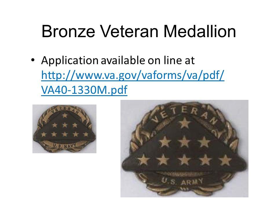 Bronze Veteran Medallion Application available on line at http://www.va.gov/vaforms/va/pdf/ VA40-1330M.pdf
