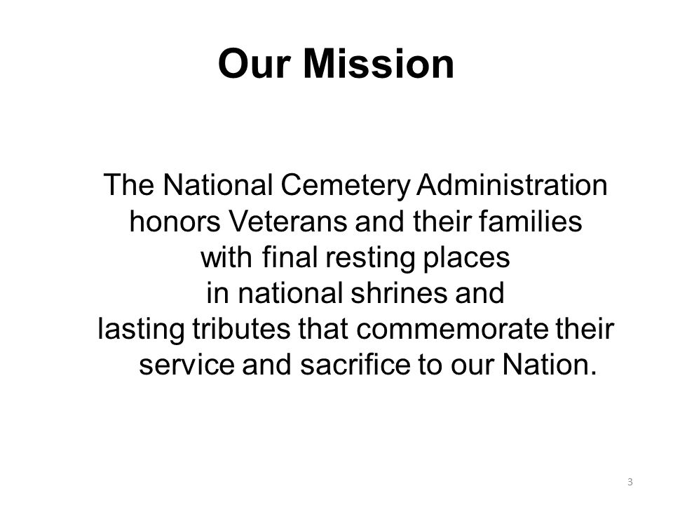 Our Mission The National Cemetery Administration honors Veterans and their families with final resting places in national shrines and lasting tributes that commemorate their service and sacrifice to our Nation.