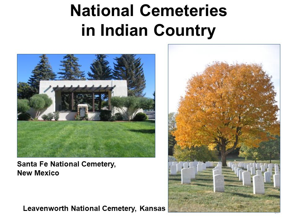 National Cemeteries in Indian Country Santa Fe National Cemetery, New Mexico Leavenworth National Cemetery, Kansas 37