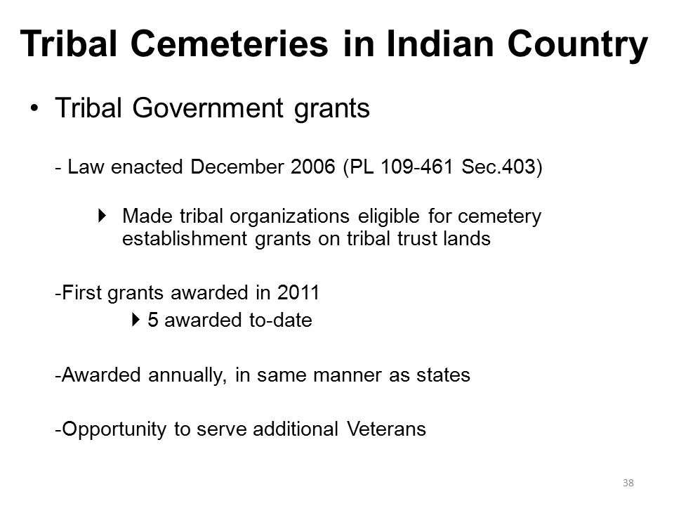 Tribal Cemeteries in Indian Country Tribal Government grants - Law enacted December 2006 (PL 109-461 Sec.403)  Made tribal organizations eligible for cemetery establishment grants on tribal trust lands -First grants awarded in 2011  5 awarded to-date -Awarded annually, in same manner as states -Opportunity to serve additional Veterans 38