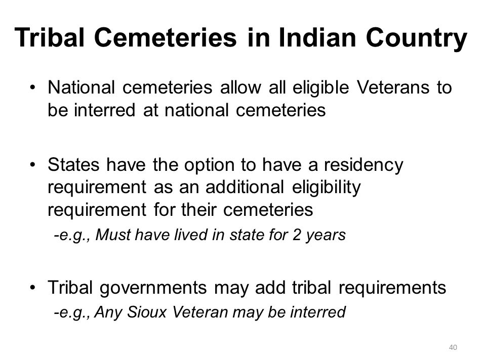 Tribal Cemeteries in Indian Country National cemeteries allow all eligible Veterans to be interred at national cemeteries States have the option to have a residency requirement as an additional eligibility requirement for their cemeteries -e.g., Must have lived in state for 2 years Tribal governments may add tribal requirements -e.g., Any Sioux Veteran may be interred 40