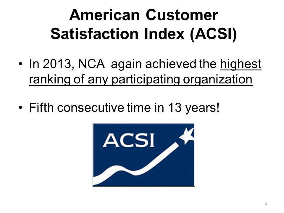 American Customer Satisfaction Index (ACSI) In 2013, NCA again achieved the highest ranking of any participating organization Fifth consecutive time in 13 years.
