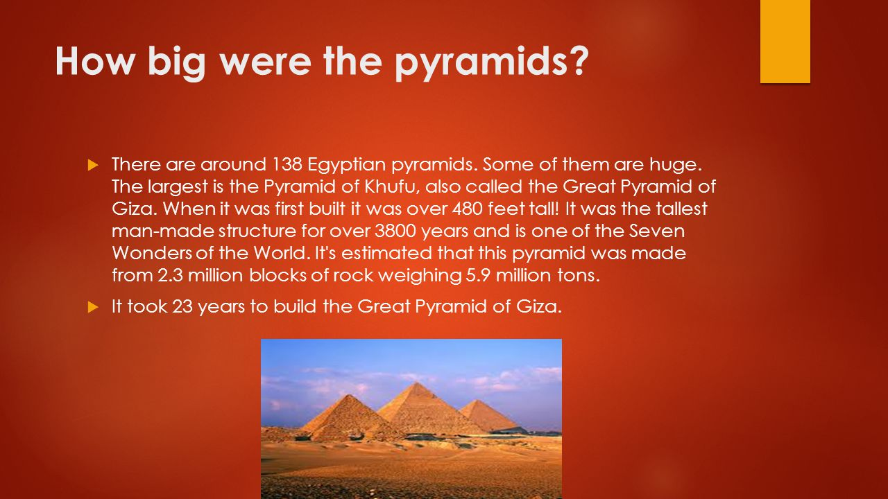 How big were the pyramids?  There are around 138 Egyptian pyramids. Some of them are huge. The largest is the Pyramid of Khufu, also called the Great