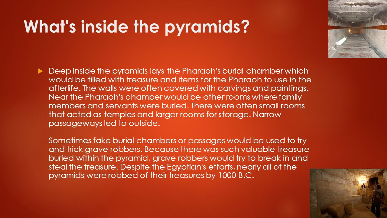 What's inside the pyramids?  Deep inside the pyramids lays the Pharaoh's burial chamber which would be filled with treasure and items for the Pharaoh