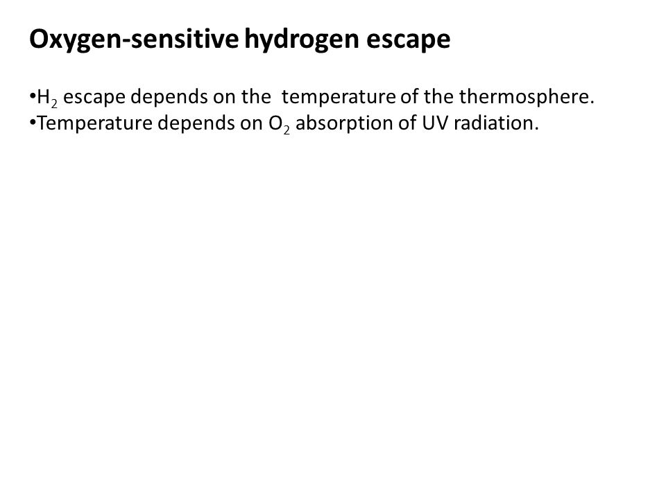Oxygen-sensitive hydrogen escape H 2 escape depends on the temperature of the thermosphere. Temperature depends on O 2 absorption of UV radiation.