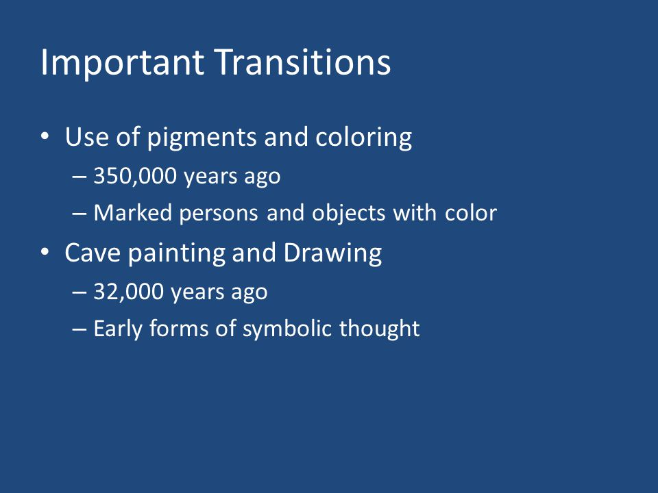 Important Transitions Use of pigments and coloring – 350,000 years ago – Marked persons and objects with color Cave painting and Drawing – 32,000 years ago – Early forms of symbolic thought