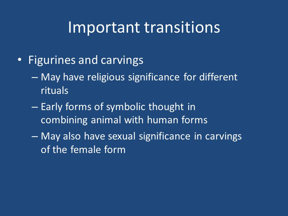 Important transitions Figurines and carvings – May have religious significance for different rituals – Early forms of symbolic thought in combining an