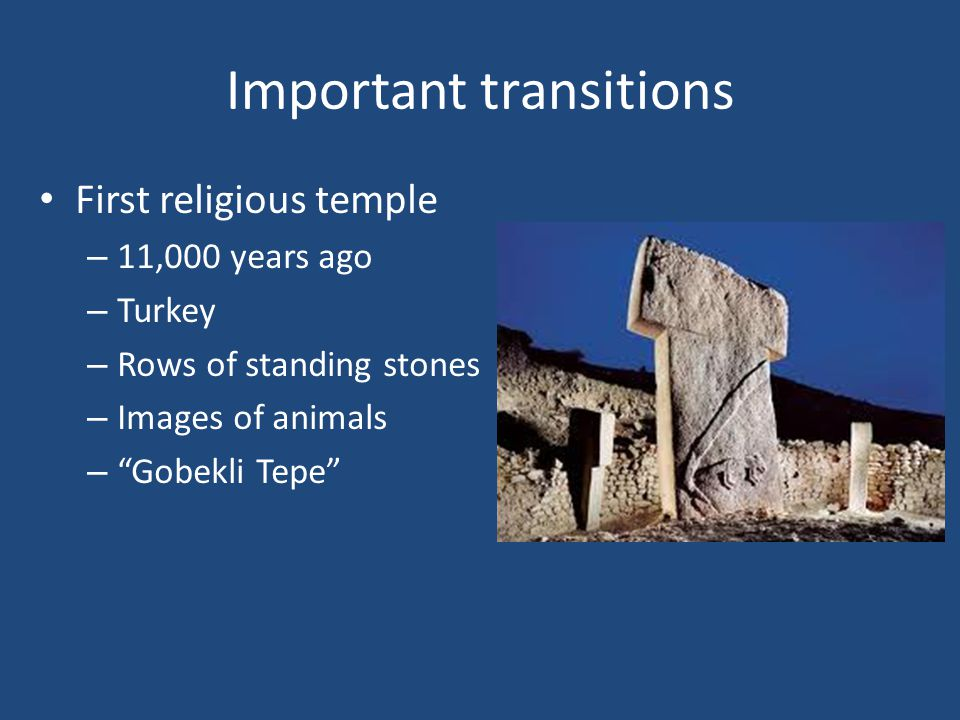 "Important transitions First religious temple – 11,000 years ago – Turkey – Rows of standing stones – Images of animals – ""Gobekli Tepe"""
