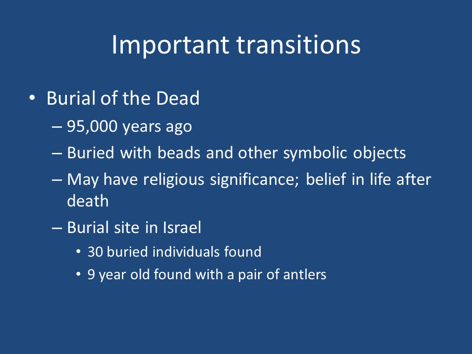 Important transitions Burial of the Dead – 95,000 years ago – Buried with beads and other symbolic objects – May have religious significance; belief in life after death – Burial site in Israel 30 buried individuals found 9 year old found with a pair of antlers
