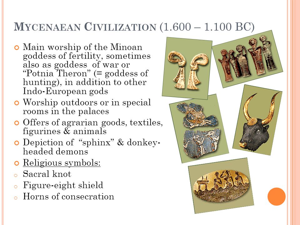 "M YCENAEAN C IVILIZATION (1.600 – 1.100 BC) Main worship of the Minoan goddess of fertility, sometimes also as goddess of war or ""Potnia Theron"" (= go"