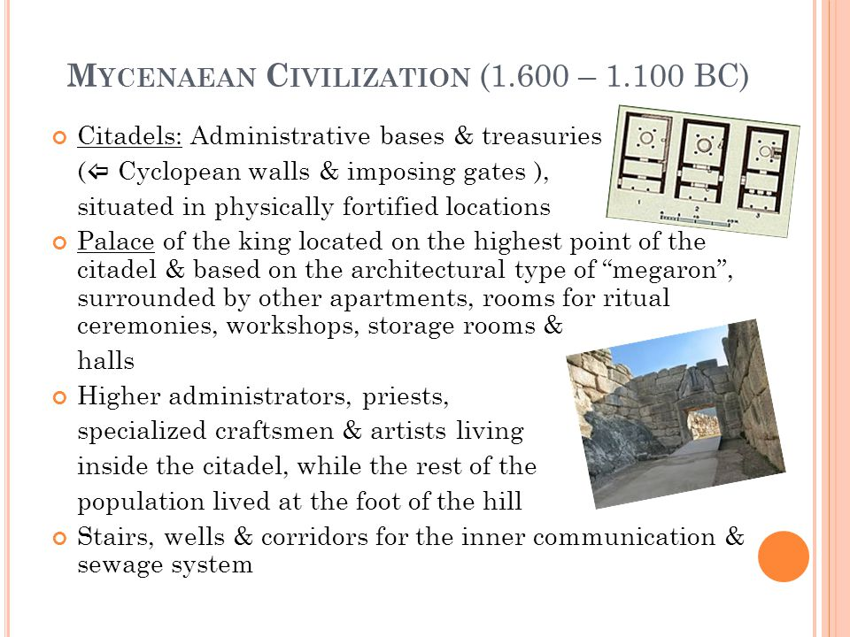 M YCENAEAN C IVILIZATION (1.600 – 1.100 BC) Citadels: Administrative bases & treasuries (  Cyclopean walls & imposing gates ), situated in physically