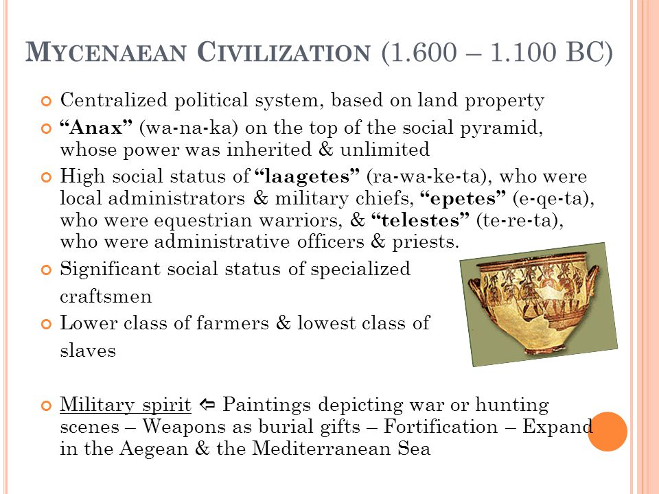"M YCENAEAN C IVILIZATION (1.600 – 1.100 BC) Centralized political system, based on land property ""Anax"" (wa-na-ka) on the top of the social pyramid, w"
