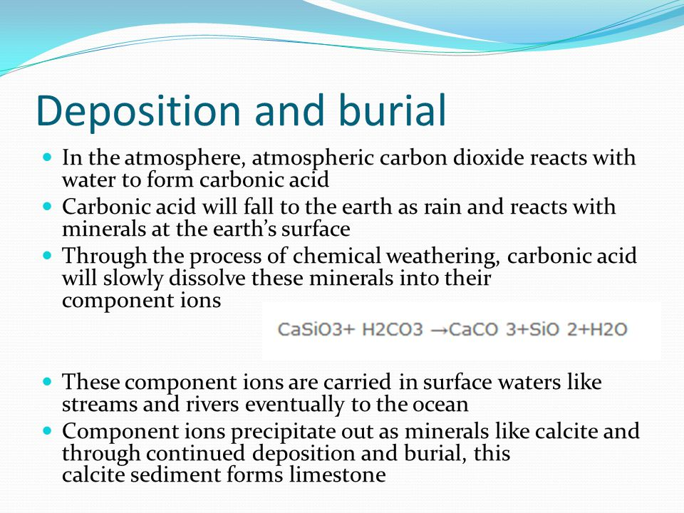 Deposition and burial In the atmosphere, atmospheric carbon dioxide reacts with water to form carbonic acid Carbonic acid will fall to the earth as rain and reacts with minerals at the earth's surface Through the process of chemical weathering, carbonic acid will slowly dissolve these minerals into their component ions These component ions are carried in surface waters like streams and rivers eventually to the ocean Component ions precipitate out as minerals like calcite and through continued deposition and burial, this calcite sediment forms limestone