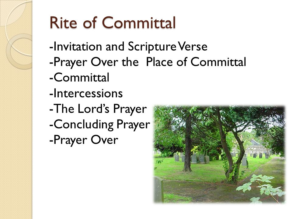 Rite of Committal -Invitation and Scripture Verse -Prayer Over the Place of Committal -Committal -Intercessions -The Lord's Prayer -Concluding Prayer -Prayer Over the People