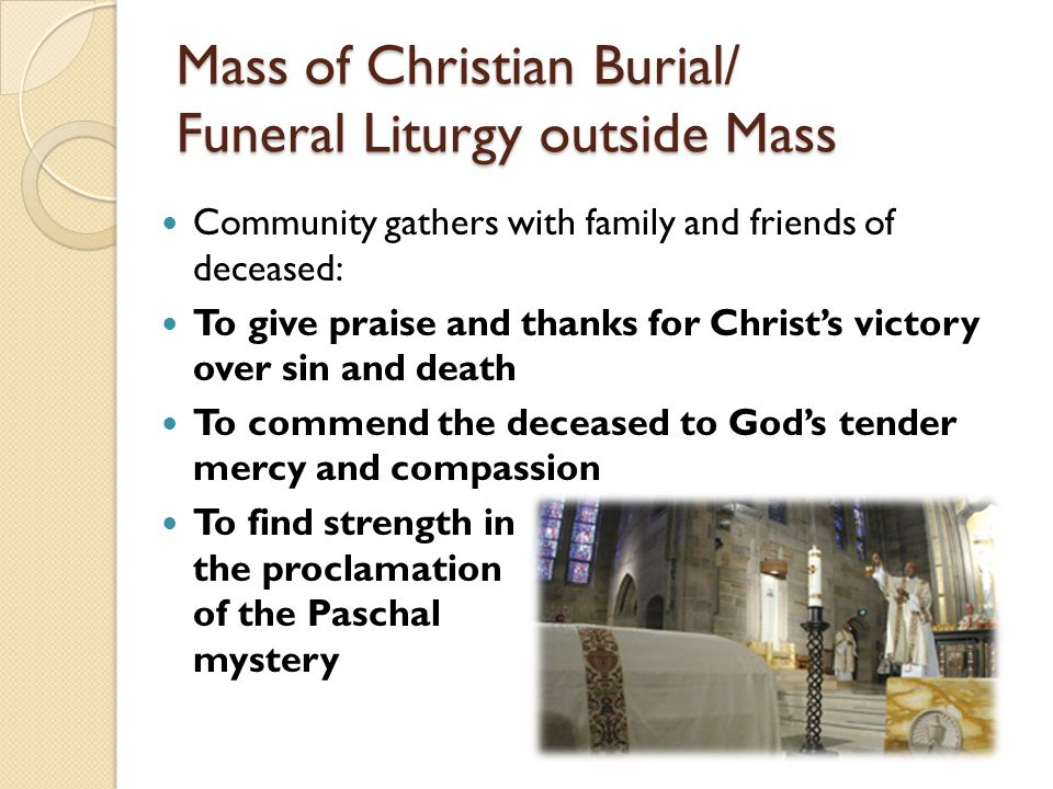 Mass of Christian Burial/ Funeral Liturgy outside Mass Community gathers with family and friends of deceased: To give praise and thanks for Christ's victory over sin and death To commend the deceased to God's tender mercy and compassion To find strength in the proclamation of the Paschal mystery