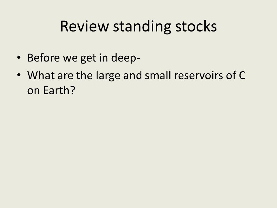 Review standing stocks Before we get in deep- What are the large and small reservoirs of C on Earth