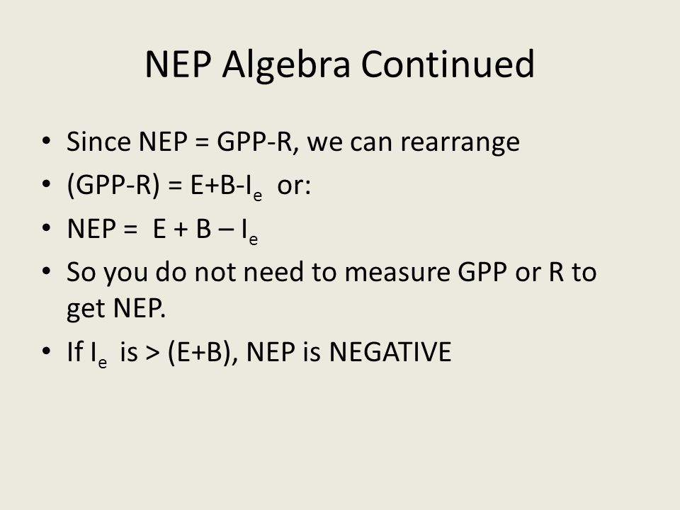 NEP Algebra Continued Since NEP = GPP-R, we can rearrange (GPP-R) = E+B-I e or: NEP = E + B – I e So you do not need to measure GPP or R to get NEP. I