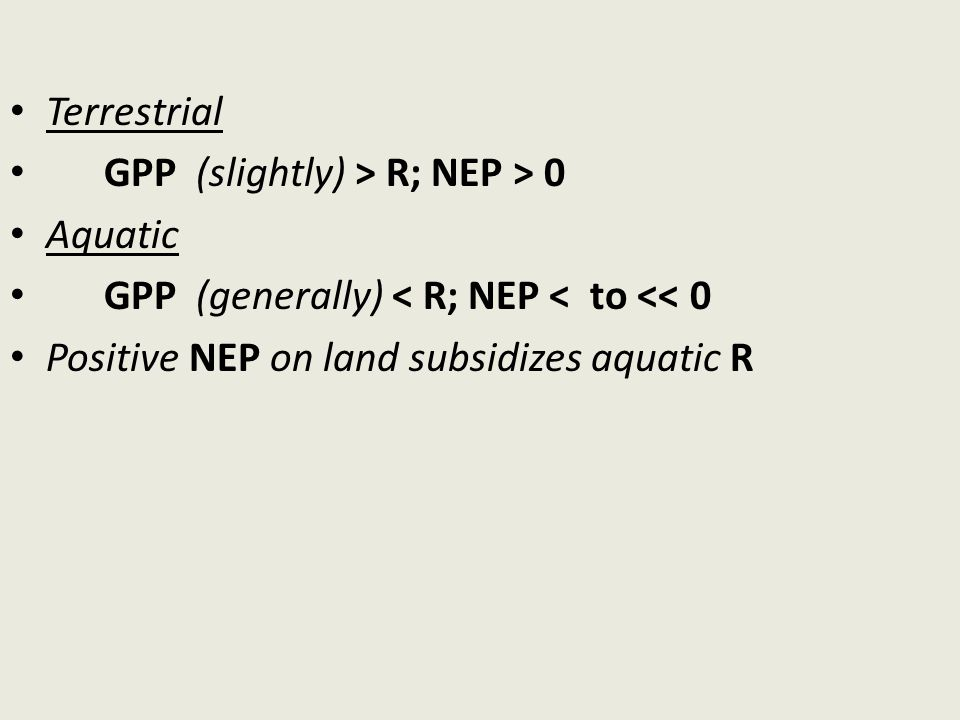 Terrestrial GPP (slightly) > R; NEP > 0 Aquatic GPP (generally) < R; NEP < to << 0 Positive NEP on land subsidizes aquatic R