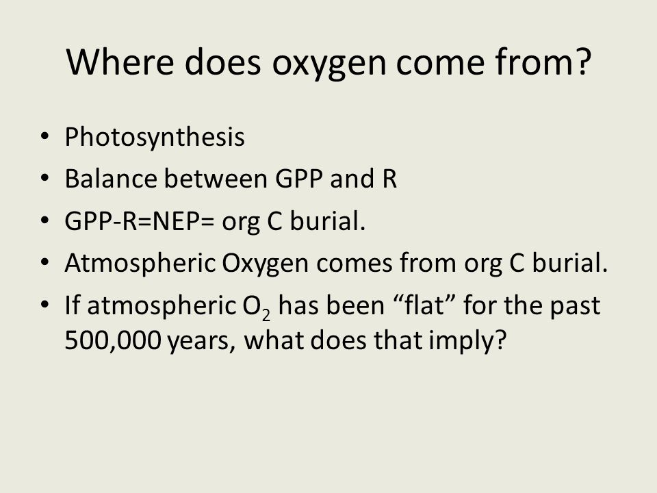 Where does oxygen come from. Photosynthesis Balance between GPP and R GPP-R=NEP= org C burial.
