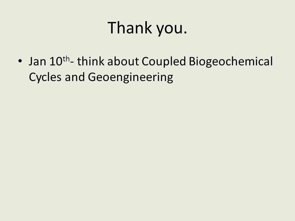Thank you. Jan 10 th - think about Coupled Biogeochemical Cycles and Geoengineering