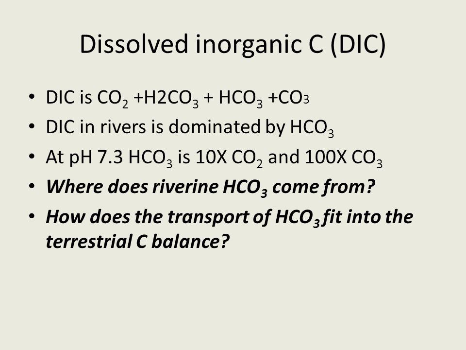 Dissolved inorganic C (DIC) DIC is CO 2 +H2CO 3 + HCO 3 +CO 3 DIC in rivers is dominated by HCO 3 At pH 7.3 HCO 3 is 10X CO 2 and 100X CO 3 Where does riverine HCO 3 come from.
