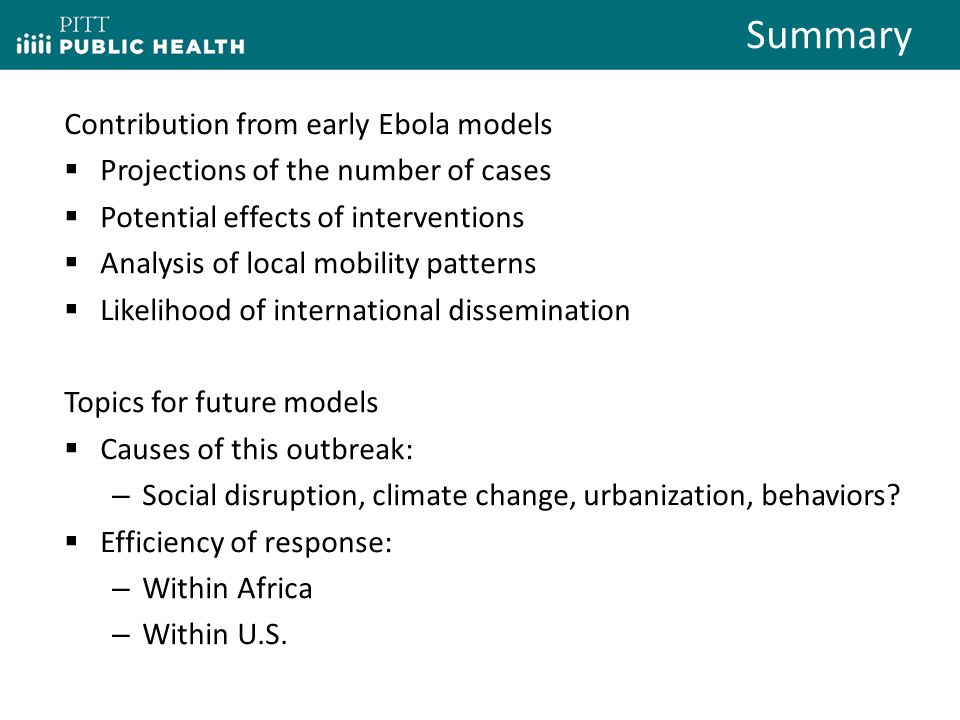 Contribution from early Ebola models  Projections of the number of cases  Potential effects of interventions  Analysis of local mobility patterns  Likelihood of international dissemination Topics for future models  Causes of this outbreak: – Social disruption, climate change, urbanization, behaviors.