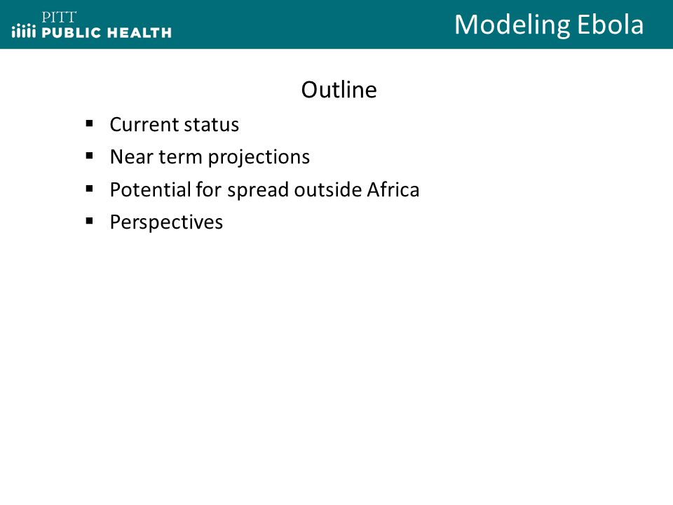 Outline  Current status  Near term projections  Potential for spread outside Africa  Perspectives Modeling Ebola