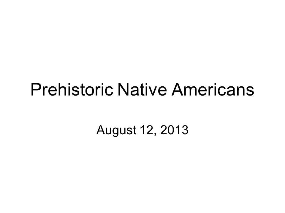 Prehistoric Native Americans August 12, 2013