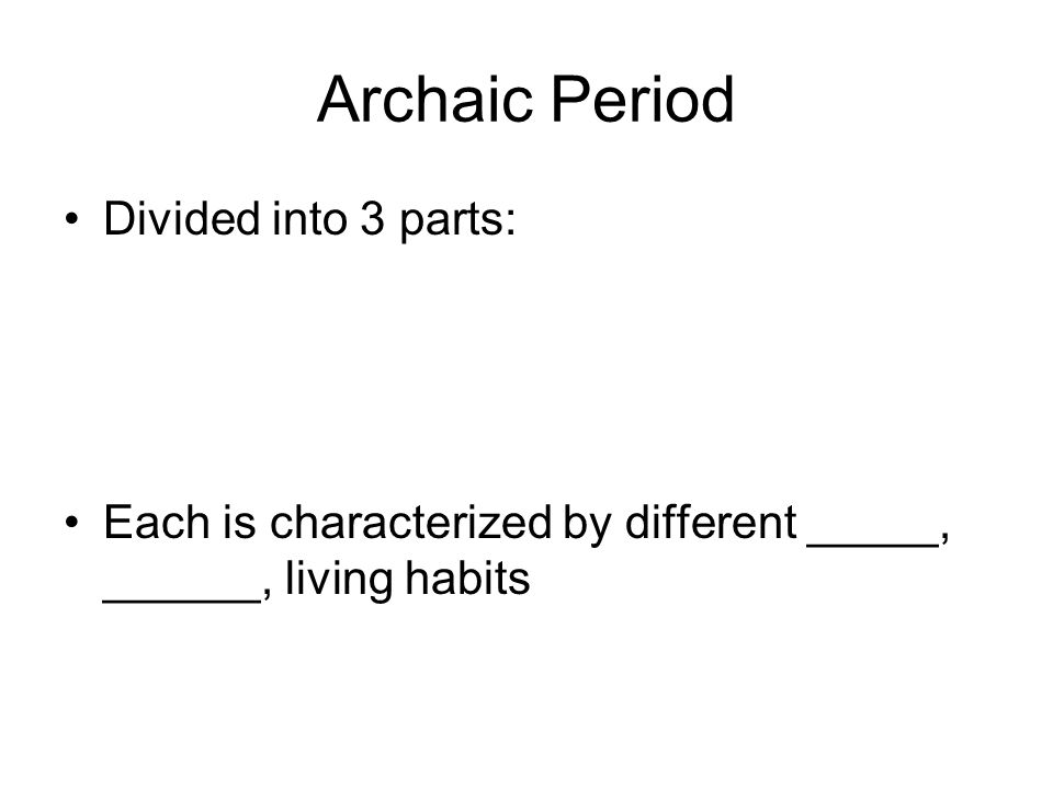 Archaic Period Divided into 3 parts: Each is characterized by different _____, ______, living habits
