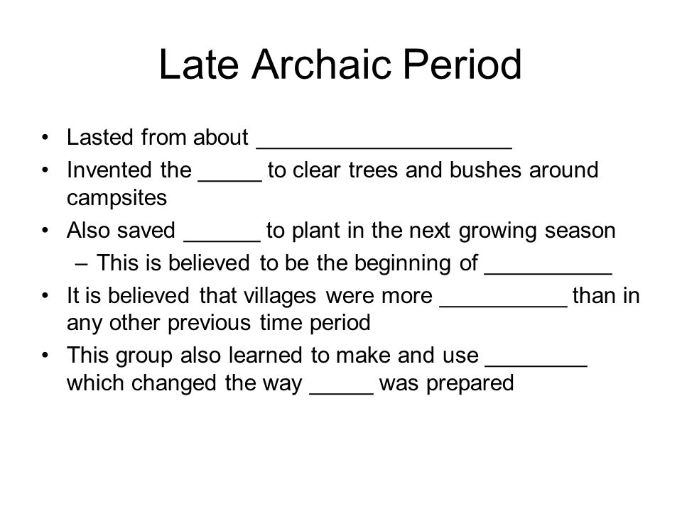 Late Archaic Period Lasted from about ____________________ Invented the _____ to clear trees and bushes around campsites Also saved ______ to plant in the next growing season –This is believed to be the beginning of __________ It is believed that villages were more __________ than in any other previous time period This group also learned to make and use ________ which changed the way _____ was prepared