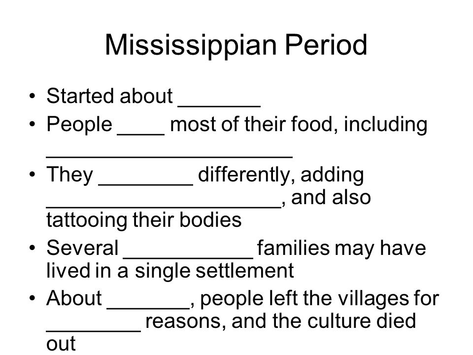 Mississippian Period Started about _______ People ____ most of their food, including _____________________ They ________ differently, adding ____________________, and also tattooing their bodies Several ___________ families may have lived in a single settlement About _______, people left the villages for ________ reasons, and the culture died out