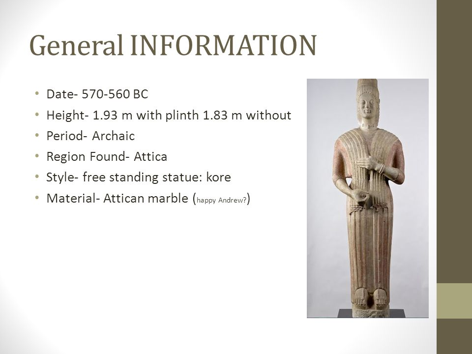 General INFORMATION Date- 570-560 BC Height- 1.93 m with plinth 1.83 m without Period- Archaic Region Found- Attica Style- free standing statue: kore Material- Attican marble ( happy Andrew.