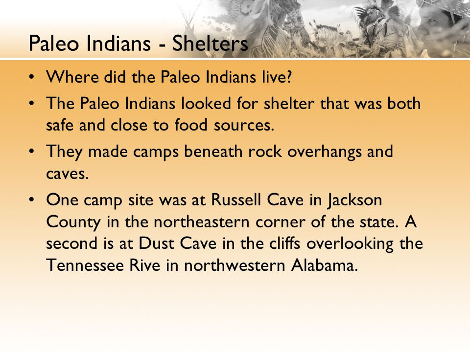 Paleo Indians - Shelters Where did the Paleo Indians live? The Paleo Indians looked for shelter that was both safe and close to food sources. They mad