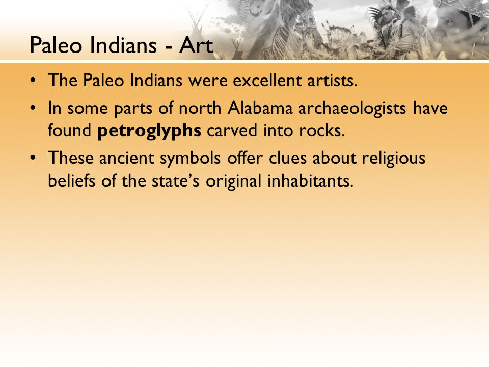 Paleo Indians - Art The Paleo Indians were excellent artists. In some parts of north Alabama archaeologists have found petroglyphs carved into rocks.