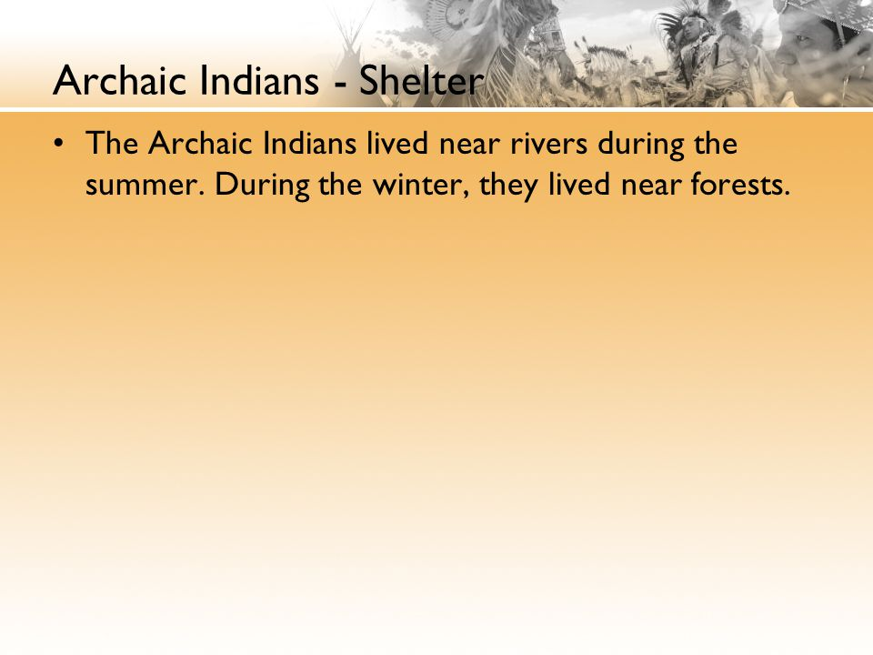 Archaic Indians - Shelter The Archaic Indians lived near rivers during the summer.