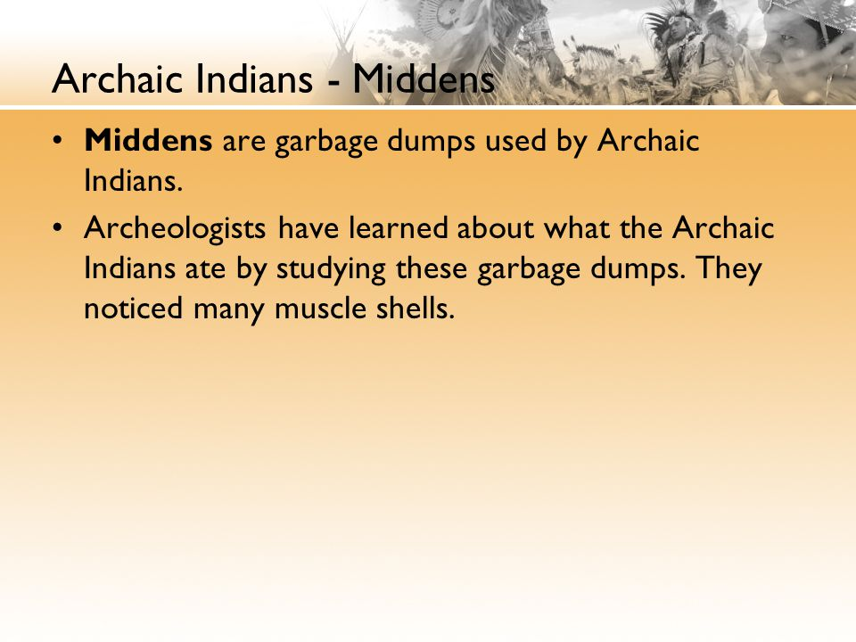 Archaic Indians - Middens Middens are garbage dumps used by Archaic Indians.