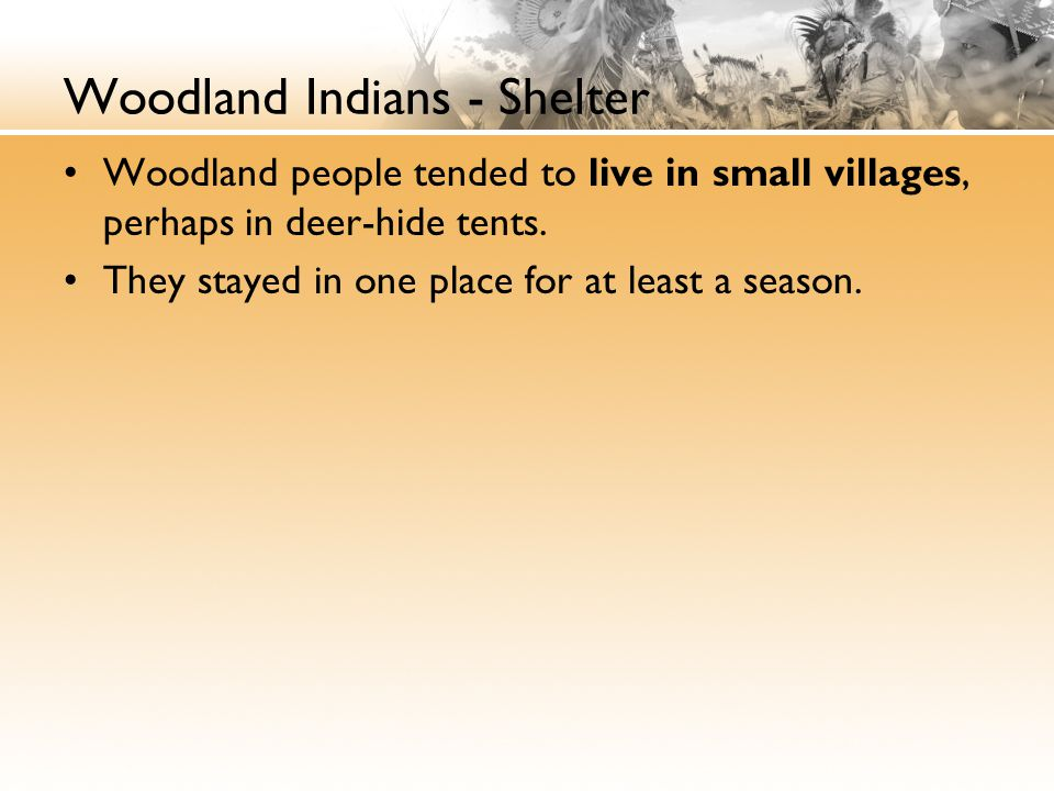 Woodland Indians - Shelter Woodland people tended to live in small villages, perhaps in deer-hide tents. They stayed in one place for at least a seaso