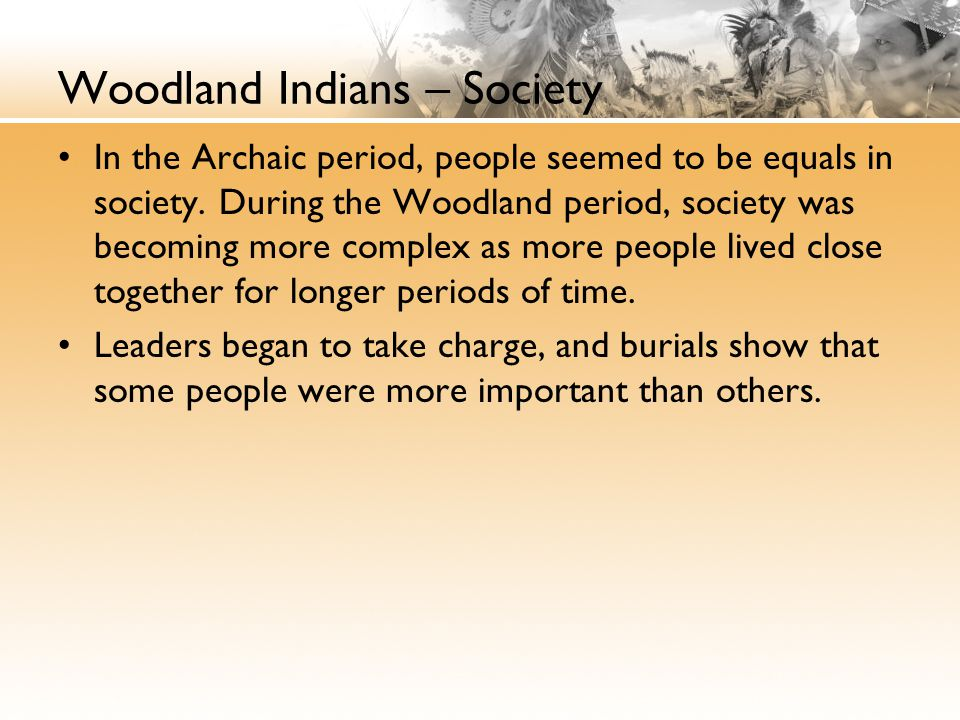 Woodland Indians – Society In the Archaic period, people seemed to be equals in society.