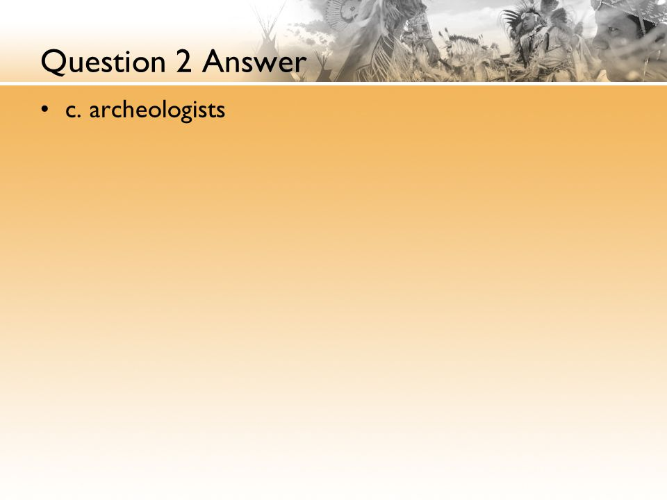 Question 2 Answer c. archeologists