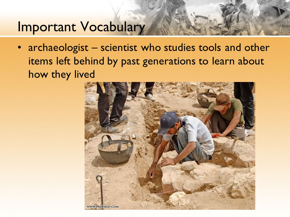 Important Vocabulary archaeologist – scientist who studies tools and other items left behind by past generations to learn about how they lived