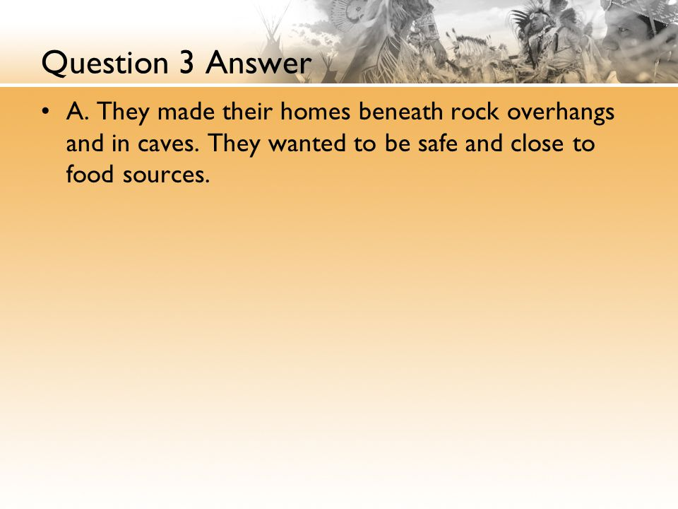 Question 3 Answer A.They made their homes beneath rock overhangs and in caves.