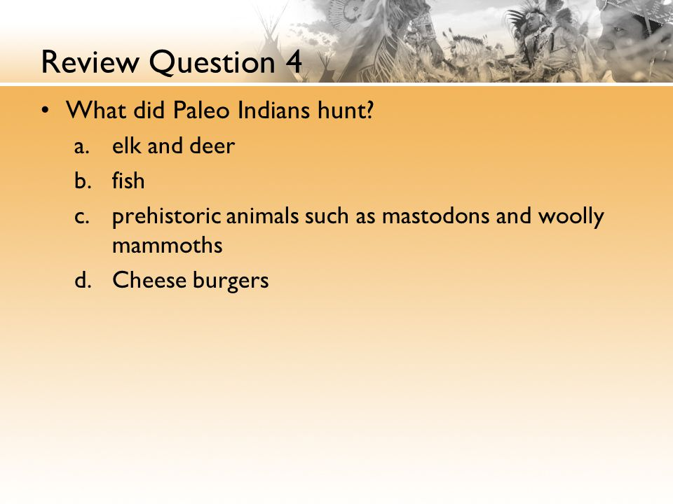 Review Question 4 What did Paleo Indians hunt.