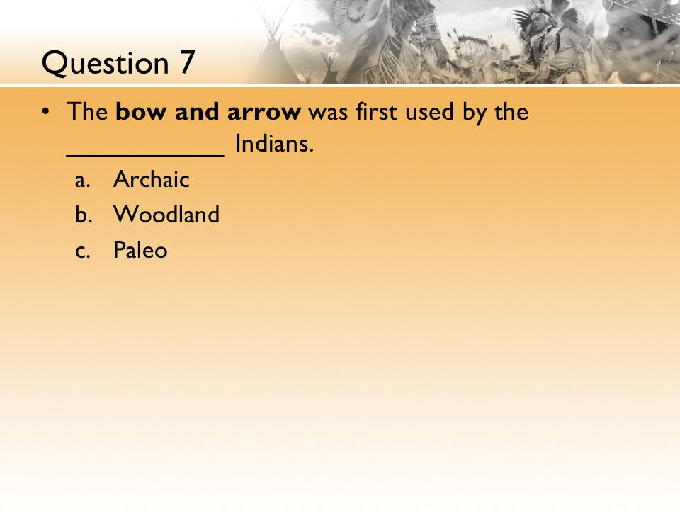 Question 7 The bow and arrow was first used by the ___________ Indians.