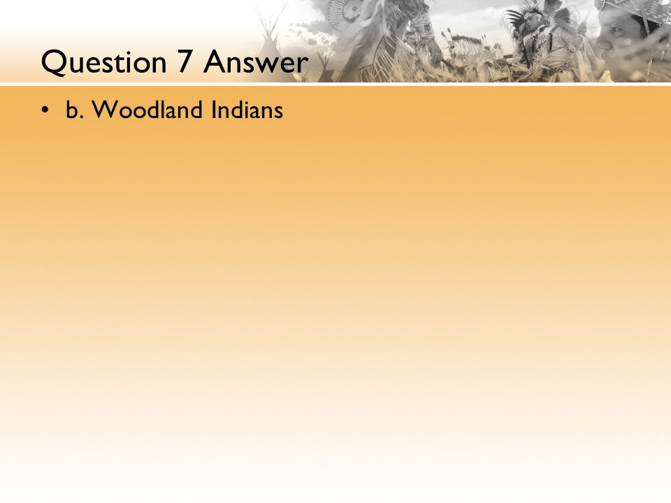 Question 7 Answer b. Woodland Indians