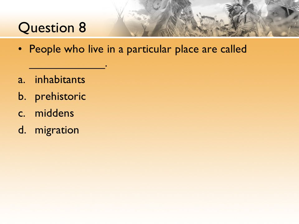 Question 8 People who live in a particular place are called ____________.