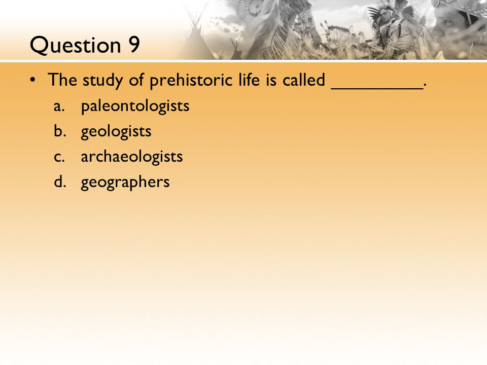 Question 9 The study of prehistoric life is called _________.