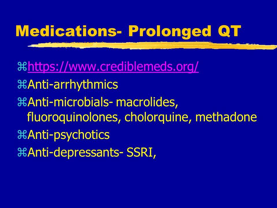 Medications- Prolonged QT zhttps://www.crediblemeds.org/https://www.crediblemeds.org/ zAnti-arrhythmics zAnti-microbials- macrolides, fluoroquinolones, cholorquine, methadone zAnti-psychotics zAnti-depressants- SSRI,